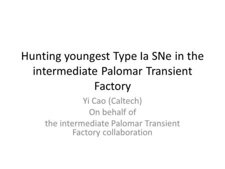 Hunting youngest Type Ia SNe in the intermediate Palomar Transient Factory Yi Cao (Caltech) On behalf of the intermediate Palomar Transient Factory collaboration.