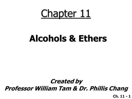 Created by Professor William Tam & Dr. Phillis Chang Ch. 11 - 1 Chapter 11 Alcohols & Ethers.