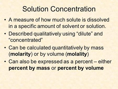"Solution Concentration A measure of how much solute is dissolved in a specific amount of solvent or solution. Described qualitatively using ""dilute"" and."