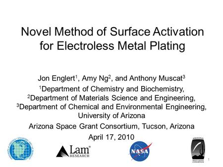 Novel Method of Surface Activation for Electroless Metal Plating Jon Englert 1, Amy Ng 2, and Anthony Muscat 3 1 Department of Chemistry and Biochemistry,