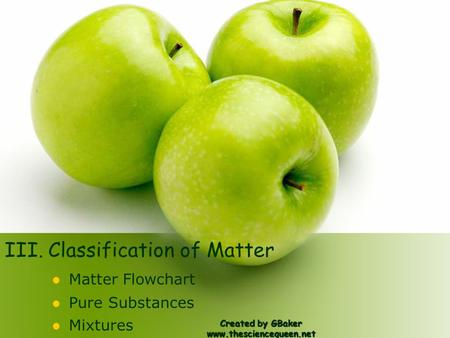 III. Classification of Matter Matter Flowchart Pure Substances Mixtures Created by GBaker www.thesciencequeen.net.
