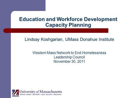 Education and Workforce Development Capacity Planning Lindsay Koshgarian, UMass Donahue Institute Western Mass Network to End Homelessness Leadership Council.