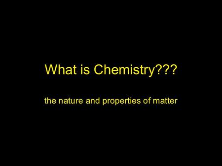 What is Chemistry??? the nature and properties of matter.
