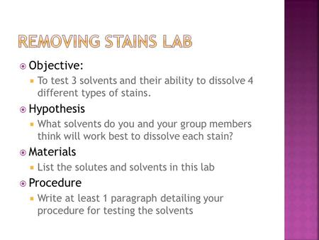  Objective:  To test 3 solvents and their ability to dissolve 4 different types of stains.  Hypothesis  What solvents do you and your group members.