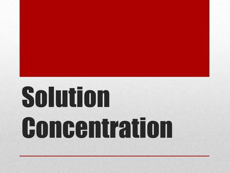 Solution Concentration. Concentration Describes the amount of solute dissolved in a specific amount of solvent.