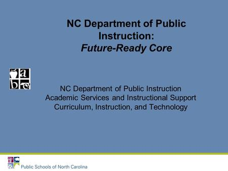 NC Department of Public Instruction: Future-Ready Core NC Department of Public Instruction Academic Services and Instructional Support Curriculum, Instruction,