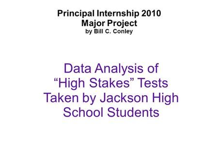 "Principal Internship 2010 Major Project by Bill C. Conley Data Analysis of ""High Stakes"" Tests Taken by Jackson High School Students."
