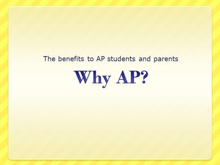 The benefits to AP students and parents. College-level classes in high school Audit-approved curriculum Teacher training AP exams AP.