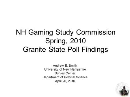 NH Gaming Study Commission Spring, 2010 Granite State Poll Findings Andrew E. Smith University of New Hampshire Survey Center Department of Political Science.