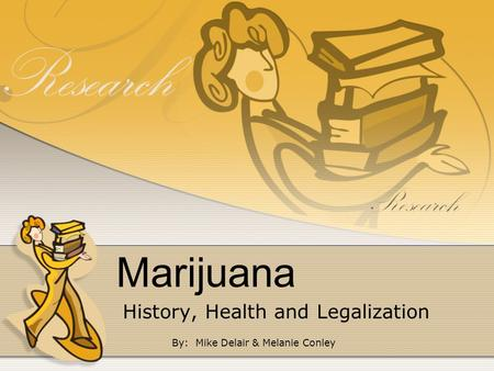 Marijuana History, Health and Legalization By: Mike Delair & Melanie Conley.
