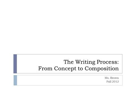 The Writing Process: From Concept to Composition Ms. Brown Fall 2012.