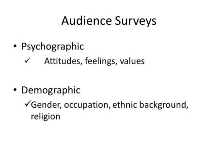Audience Surveys Psychographic Attitudes, feelings, values Demographic Gender, occupation, ethnic background, religion.