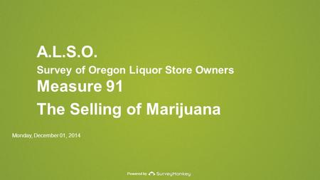 Powered by A.L.S.O. Survey of Oregon Liquor Store Owners Measure 91 The Selling of Marijuana Monday, December 01, 2014.