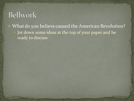 What do you believe caused the American Revolution? Jot down some ideas at the top of your paper and be ready to discuss.