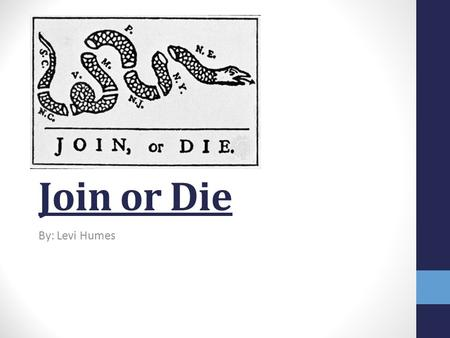 Join or Die By: Levi Humes. Background Information Created by Benjamin Franklin on May 9, 1754. It was put in the Pennsylvania Gazette. It was made before.