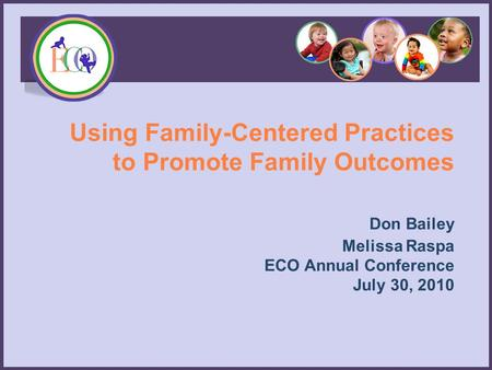 Using Family-Centered Practices to Promote Family Outcomes Don Bailey Melissa Raspa ECO Annual Conference July 30, 2010.