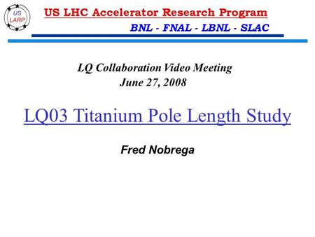 LQ03 Titanium Pole Length Study Fred Nobrega LQ Collaboration Video Meeting June 27, 2008 BNL - FNAL - LBNL - SLAC.