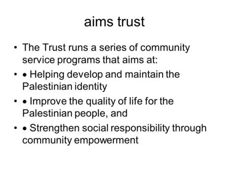Aims trust The Trust runs a series of community service programs that aims at:  Helping develop and maintain the Palestinian identity  Improve the quality.