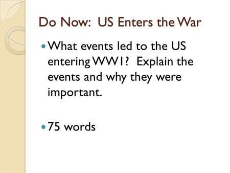 Do Now: US Enters the War What events led to the US entering WW1? Explain the events and why they were important. 75 words.
