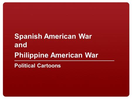 Spanish American War and Philippine American War Political Cartoons.