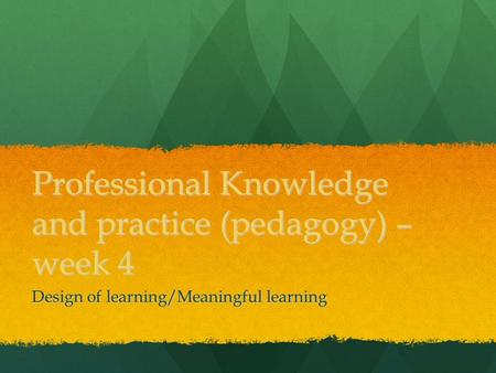 Professional Knowledge and practice (pedagogy) – week 4 Design of learning/Meaningful learning.