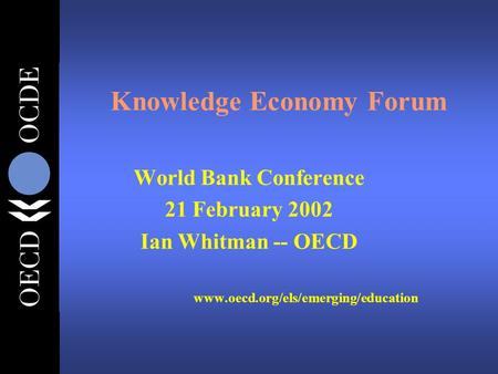 Knowledge Economy Forum World Bank Conference 21 February 2002 Ian Whitman -- OECD www.oecd.org/els/emerging/education.