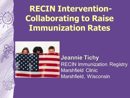 RECIN Intervention- Collaborating to Raise Immunization Rates Jeannie Tichy RECIN Immunization Registry Marshfield Clinic Marshfield, Wisconsin.