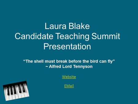 "Laura Blake Candidate Teaching Summit Presentation ""The shell must break before the bird can fly"" ~ Alfred Lord Tennyson Website EMail."
