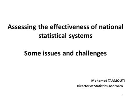 Assessing the effectiveness of national statistical systems Some issues and challenges Mohamed TAAMOUTI Director of Statistics, Morocco 1.
