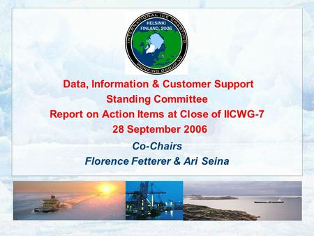 Data, Information & Customer Support Standing Committee Report on Action Items at Close of IICWG-7 28 September 2006 Co-Chairs Florence Fetterer & Ari.