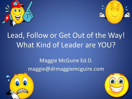 Lead, Follow or Get Out of the Way! What Kind of Leader are YOU? Maggie McGuire Ed.D.