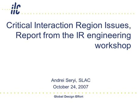 Global Design Effort Critical Interaction Region Issues, Report from the IR engineering workshop Andrei Seryi, SLAC October 24, 2007.