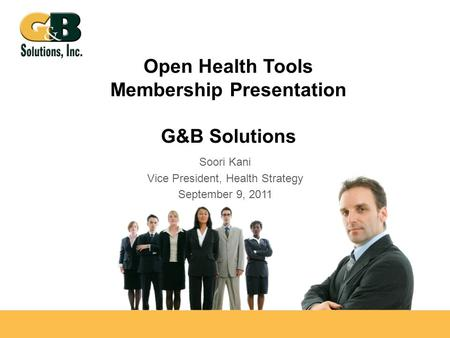 Open Health Tools Membership Presentation G&B Solutions Soori Kani Vice President, Health Strategy September 9, 2011.
