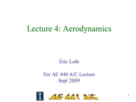 1 Lecture 4: Aerodynamics Eric Loth For AE 440 A/C Lecture Sept 2009.