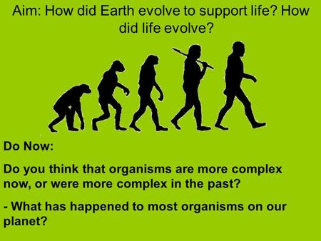 Aim: How did Earth evolve to support life? How did life evolve? Do Now: Do you think that organisms are more complex now, or were more complex in the past?