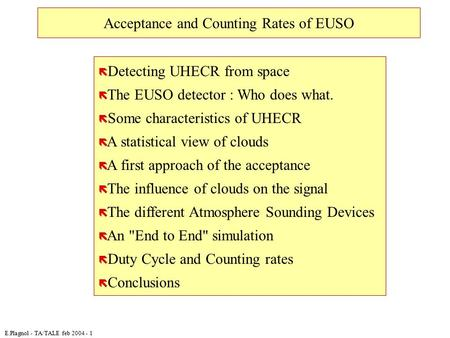 E.Plagnol - TA/TALE feb 2004 - 1 Acceptance and Counting Rates of EUSO ë Detecting UHECR from space ë The EUSO detector : Who does what. ë Some characteristics.