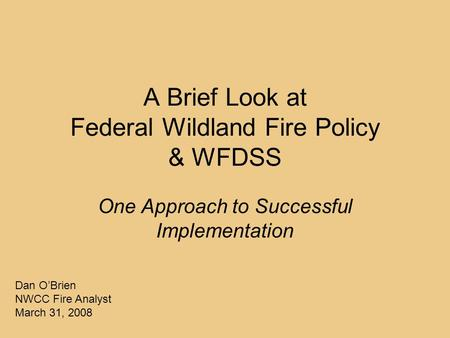 A Brief Look at Federal Wildland Fire Policy & WFDSS One Approach to Successful Implementation Dan O'Brien NWCC Fire Analyst March 31, 2008.