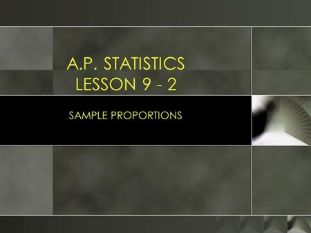 A.P. STATISTICS LESSON 9 - 2 SAMPLE PROPORTIONS. ESSENTIAL QUESTION: What are the tests used in order to use normal calculations for a sample? Objectives:
