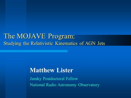 The MOJAVE Program: Studying the Relativistic Kinematics of AGN Jets Jansky Postdoctoral Fellow National Radio Astronomy Observatory Matthew Lister.