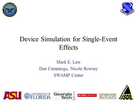Device Simulation for Single-Event Effects Mark E. Law Dan Cummings, Nicole Rowsey SWAMP Center.