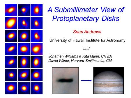 A Submillimeter View of Protoplanetary Disks Sean Andrews University of Hawaii Institute for Astronomy Jonathan Williams & Rita Mann, UH IfA David Wilner,