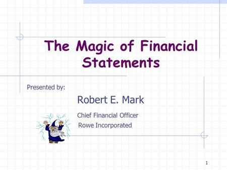 1 The Magic of Financial Statements Presented by: Robert E. Mark Chief Financial Officer Rowe Incorporated.