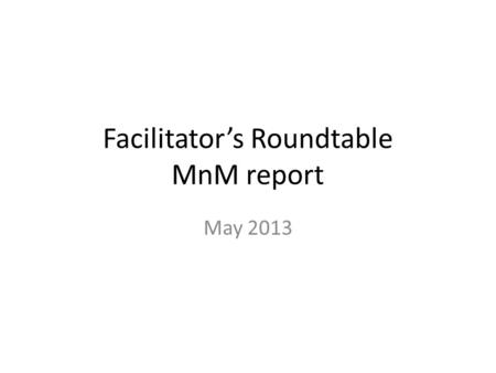Facilitator's Roundtable MnM report May 2013. Sunday Q3 - Planning Completed scheduling of WG sessions RIM ballot reconciliation – Finalized tooling and.