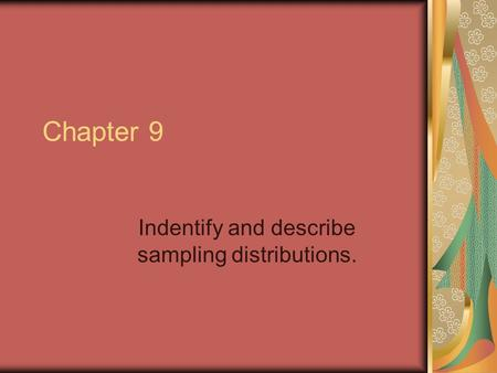 Chapter 9 Indentify and describe sampling distributions.