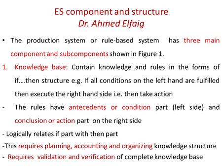 ES component and structure Dr. Ahmed Elfaig The production system or rule-based system has three main component and subcomponents shown in Figure 1. 1.Knowledge.