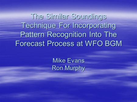 The Similar Soundings Technique For Incorporating Pattern Recognition Into The Forecast Process at WFO BGM Mike Evans Ron Murphy.