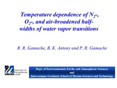 Temperature dependence of N 2 -, O 2 -, and air-broadened half- widths of water vapor transitions R. R. Gamache, B. K. Antony and P. R. Gamache Dept. of.