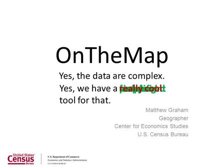 Fastpowerfulfree OnTheMap Yes, the data are complex. Matthew Graham Geographer Center for Economics Studies U.S. Census Bureau mappingsimpleconvenientweb-based.