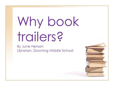 Why book trailers? By June Henson Librarian, Downing Middle School.