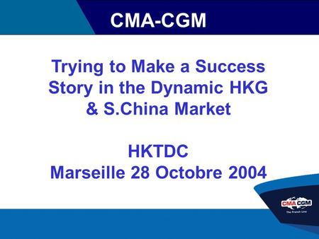 CMA-CGM Trying to Make a Success Story in the Dynamic HKG & S.China Market HKTDC Marseille 28 Octobre 2004.